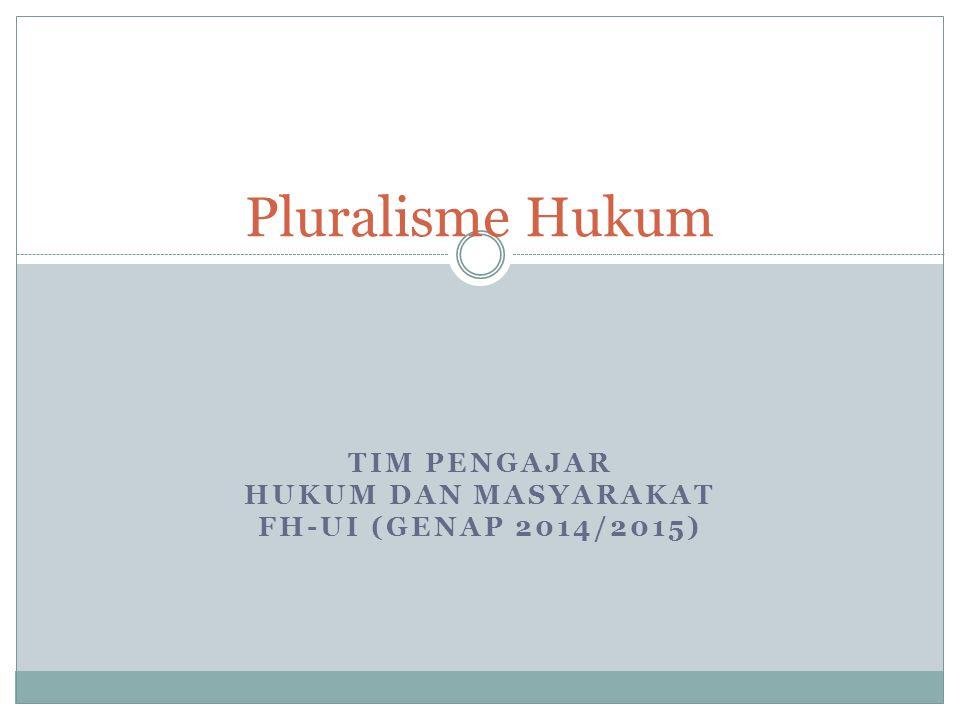 TIM PENGAJAR HUKUM DAN MASYARAKAT FH-UI (GENAP 2014/2015) Pluralisme Hukum
