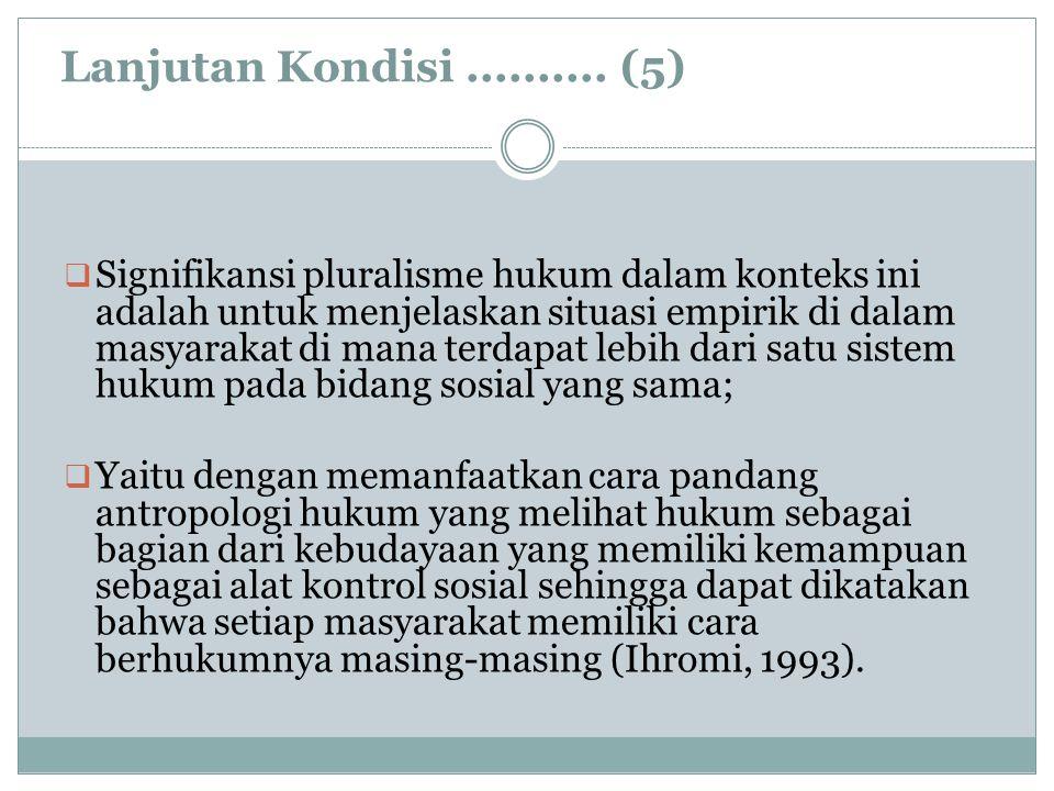 Lanjutan Kondisi.......... (5)  Signifikansi pluralisme hukum dalam konteks ini adalah untuk menjelaskan situasi empirik di dalam masyarakat di mana