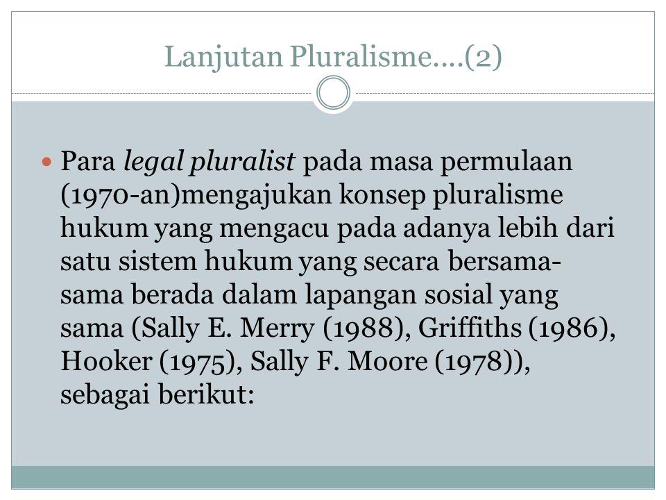 Lanjutan Pluralisme....(2) Para legal pluralist pada masa permulaan (1970-an)mengajukan konsep pluralisme hukum yang mengacu pada adanya lebih dari sa