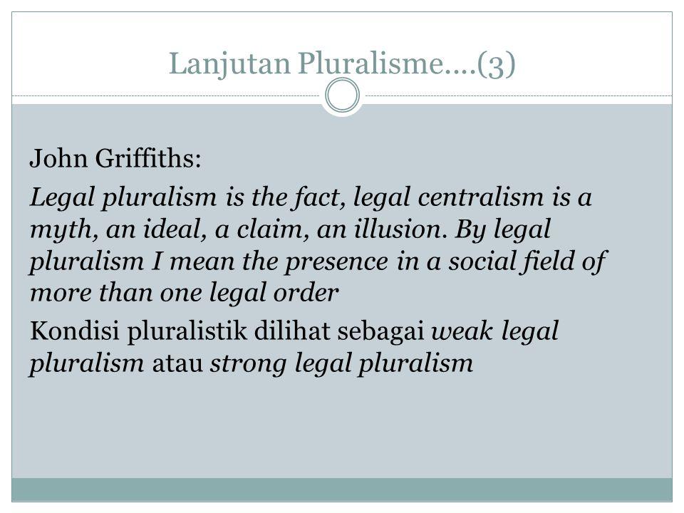 Lanjutan Pluralisme....(3) John Griffiths: Legal pluralism is the fact, legal centralism is a myth, an ideal, a claim, an illusion. By legal pluralism