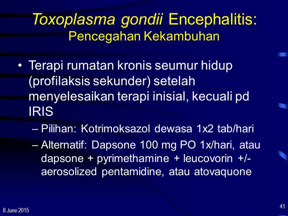 8 June 2015 41 Toxoplasma gondii Encephalitis: Pencegahan Kekambuhan Terapi rumatan kronis seumur hidup (profilaksis sekunder) setelah menyelesaikan t