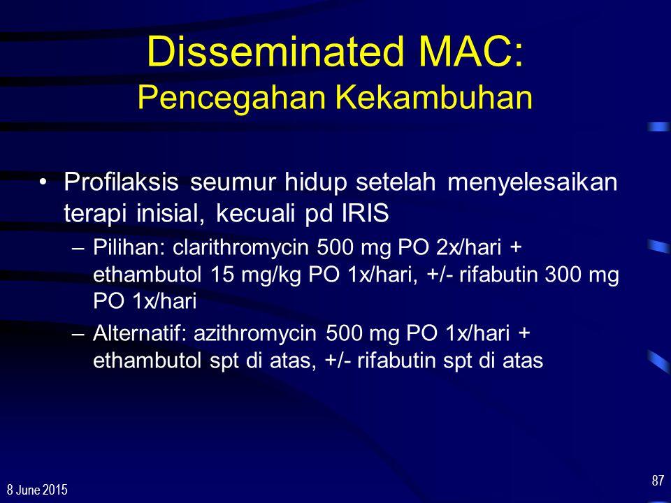 8 June 2015 87 Disseminated MAC: Pencegahan Kekambuhan Profilaksis seumur hidup setelah menyelesaikan terapi inisial, kecuali pd IRIS –Pilihan: clarit