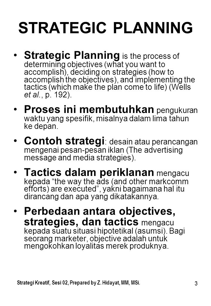 3 STRATEGIC PLANNING Strategic Planning is the process of determining objectives (what you want to accomplish), deciding on strategies (how to accomplish the objectives), and implementing the tactics (which make the plan come to life) (Wells et al., p.