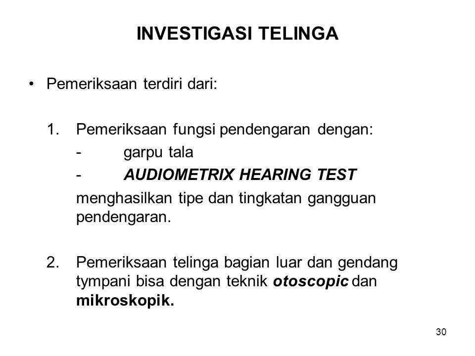 31 INVESTIGASI TELINGA (Lanjutan) 3.Pemeriksaan fungsi mekanisme pengatur keseimbangan badan bisa dengan pengawasan nystagmus yang ditimbulkan dengan mengalirkan dengan lembut cairan suhu panas dan dingin ke dalam saluran telinga (Caloric test) Test ini bisa dipertegas dan direkam secara teknik electronystagmography.