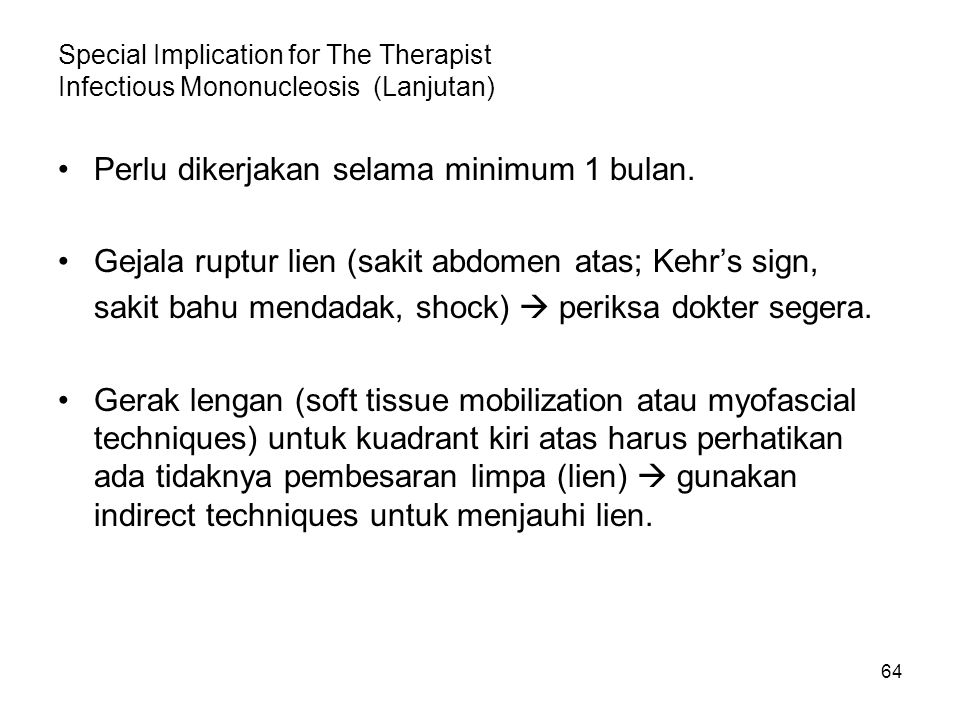 64 Special Implication for The Therapist Infectious Mononucleosis (Lanjutan) Perlu dikerjakan selama minimum 1 bulan. Gejala ruptur lien (sakit abdome