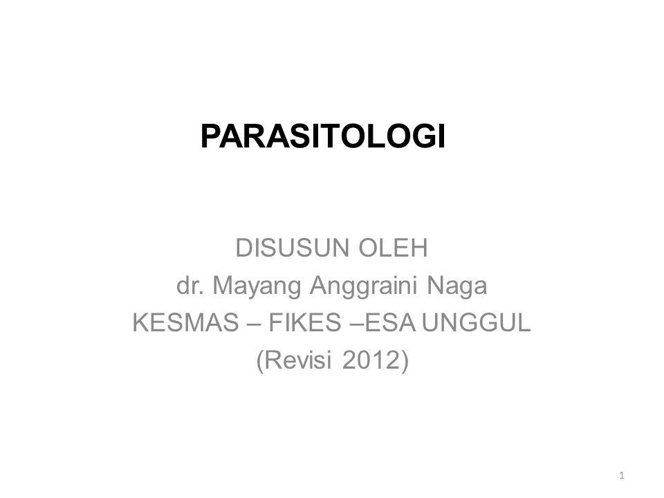 PARASITOLOGI DISUSUN OLEH dr. Mayang Anggraini Naga KESMAS – FIKES –ESA UNGGUL (Revisi 2012) 1