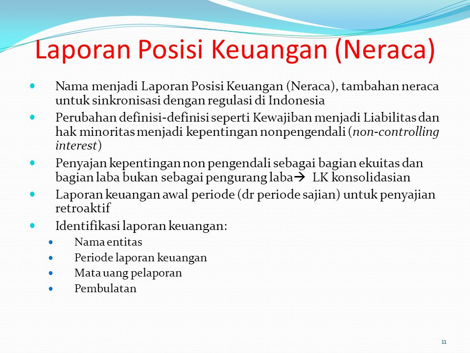 Laporan Posisi Keuangan (Neraca) Nama menjadi Laporan Posisi Keuangan (Neraca), tambahan neraca untuk sinkronisasi dengan regulasi di Indonesia Perubahan definisi-definisi seperti Kewajiban menjadi Liabilitas dan hak minoritas menjadi kepentingan nonpengendali (non-controlling interest) Penyajan kepentingan non pengendali sebagai bagian ekuitas dan bagian laba bukan sebagai pengurang laba  LK konsolidasian Laporan keuangan awal periode (dr periode sajian) untuk penyajian retroaktif Identifikasi laporan keuangan: Nama entitas Periode laporan keuangan Mata uang pelaporan Pembulatan 11
