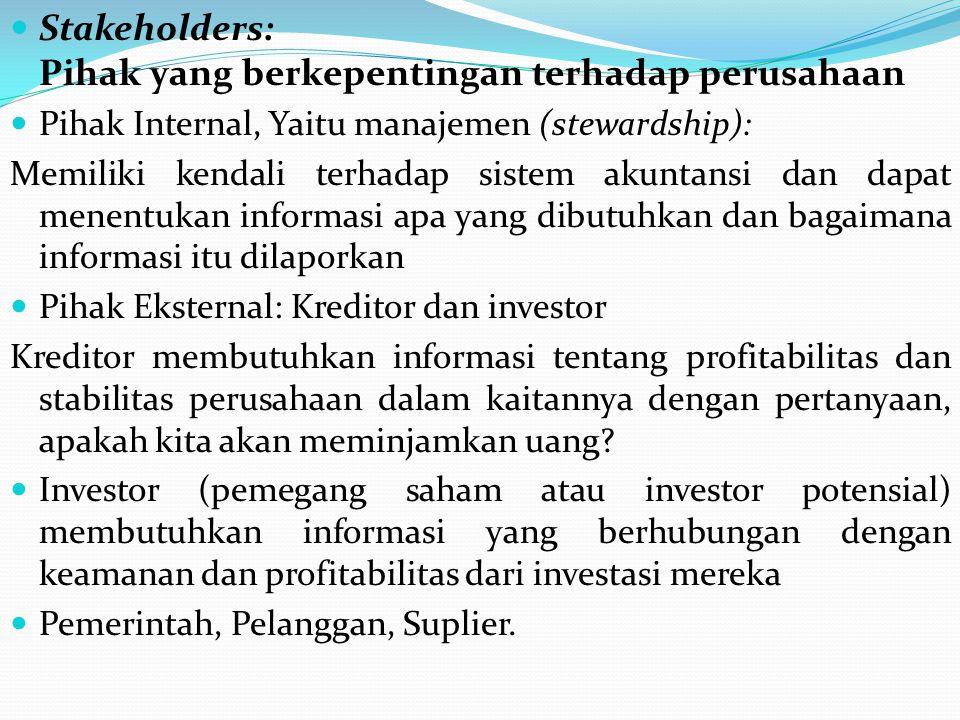 Stakeholders: Pihak yang berkepentingan terhadap perusahaan Pihak Internal, Yaitu manajemen (stewardship): Memiliki kendali terhadap sistem akuntansi dan dapat menentukan informasi apa yang dibutuhkan dan bagaimana informasi itu dilaporkan Pihak Eksternal: Kreditor dan investor Kreditor membutuhkan informasi tentang profitabilitas dan stabilitas perusahaan dalam kaitannya dengan pertanyaan, apakah kita akan meminjamkan uang.