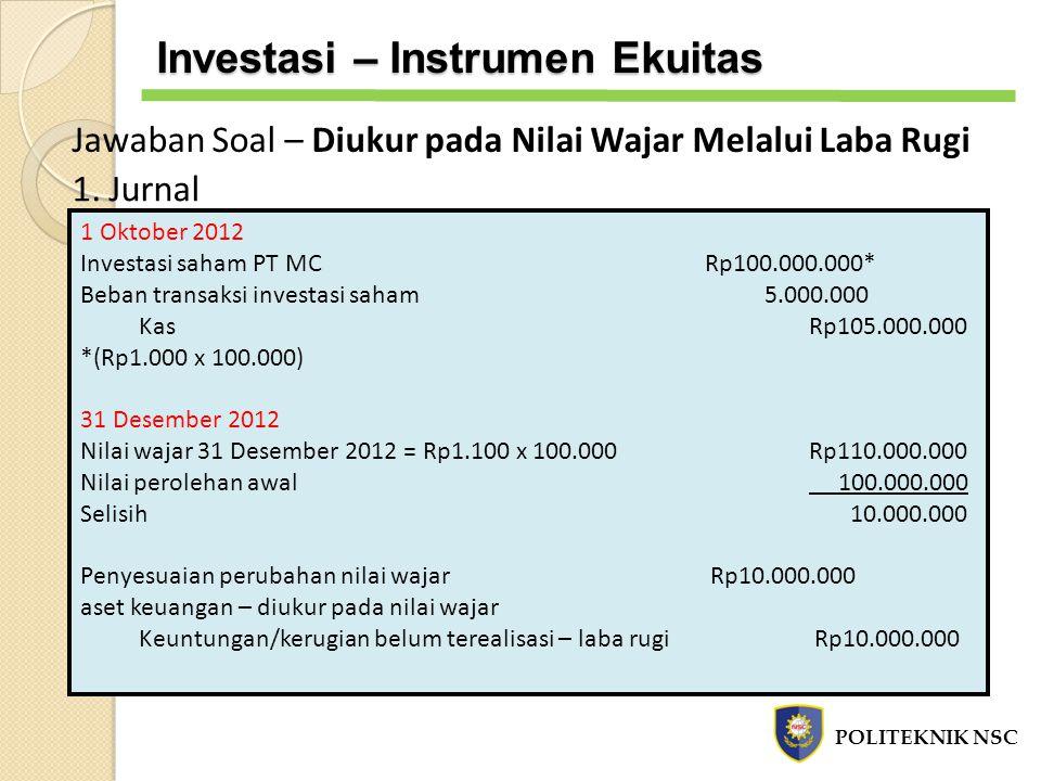 Jawaban Soal – Diukur pada Nilai Wajar Melalui Laba Rugi 1. Jurnal 1 Oktober 2012 Investasi saham PT MC Rp100.000.000* Beban transaksi investasi saham