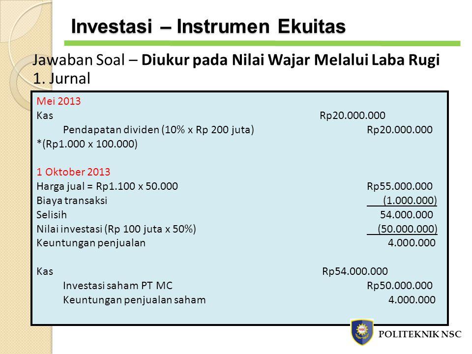 Jawaban Soal – Diukur pada Nilai Wajar Melalui Laba Rugi 1. Jurnal Mei 2013 KasRp20.000.000 Pendapatan dividen (10% x Rp 200 juta)Rp20.000.000 *(Rp1.0