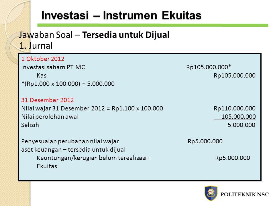 Jawaban Soal – Tersedia untuk Dijual 1. Jurnal 1 Oktober 2012 Investasi saham PT MC Rp105.000.000* KasRp105.000.000 *(Rp1.000 x 100.000) + 5.000.000 3