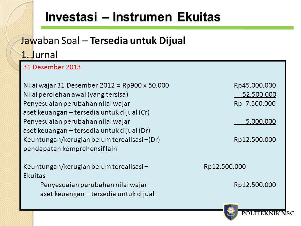 Jawaban Soal – Tersedia untuk Dijual 1. Jurnal 31 Desember 2013 Nilai wajar 31 Desember 2012 = Rp900 x 50.000Rp45.000.000 Nilai perolehan awal (yang t