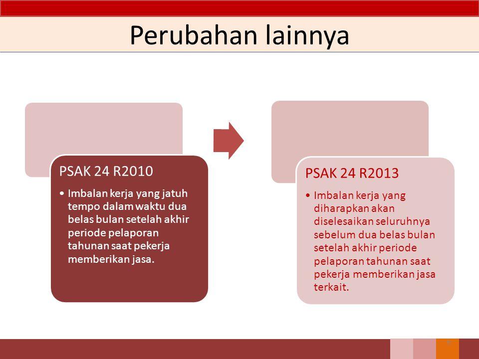 Perubahan lainnya 9 PSAK 24 R2010 Imbalan kerja yang jatuh tempo dalam waktu dua belas bulan setelah akhir periode pelaporan tahunan saat pekerja memb