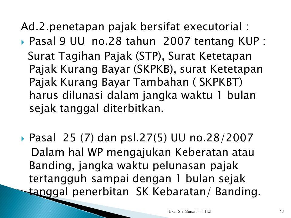 Ad.2.penetapan pajak bersifat executorial :  Pasal 9 UU no.28 tahun 2007 tentang KUP : Surat Tagihan Pajak (STP), Surat Ketetapan Pajak Kurang Bayar (SKPKB), surat Ketetapan Pajak Kurang Bayar Tambahan ( SKPKBT) harus dilunasi dalam jangka waktu 1 bulan sejak tanggal diterbitkan.