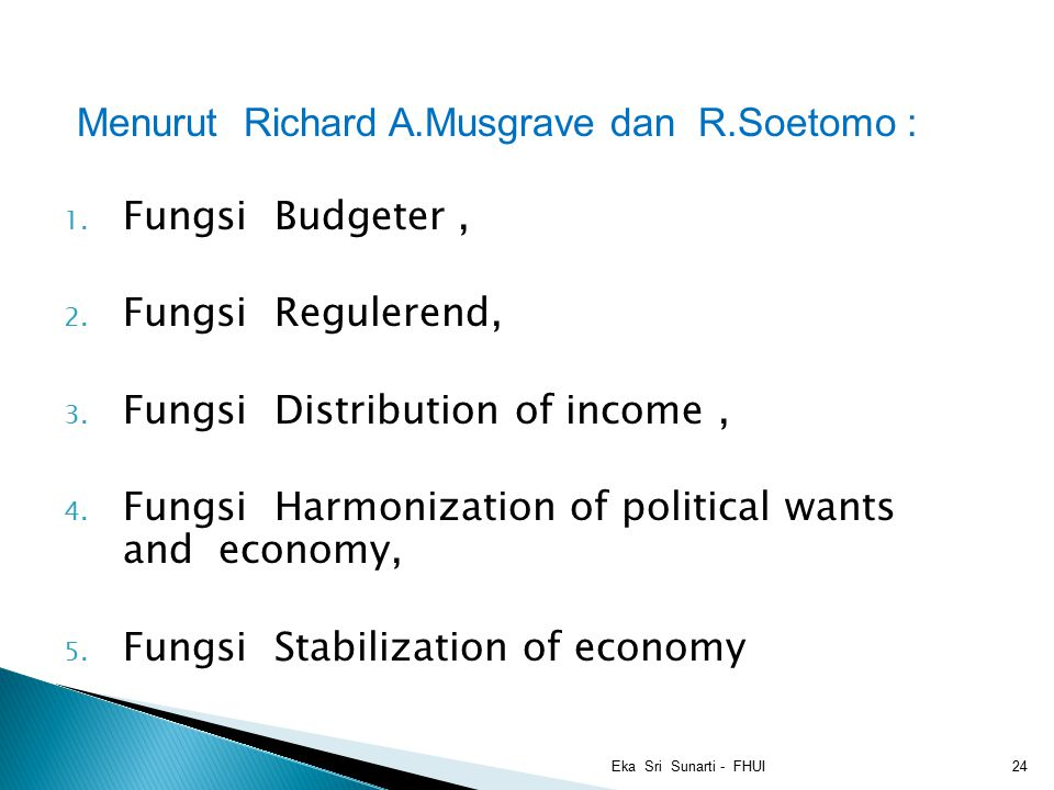 Menurut Richard A.Musgrave dan R.Soetomo : 1. Fungsi Budgeter, 2. Fungsi Regulerend, 3. Fungsi Distribution of income, 4. Fungsi Harmonization of poli