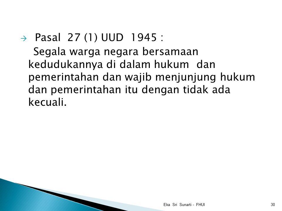  Pasal 27 (1) UUD 1945 : Segala warga negara bersamaan kedudukannya di dalam hukum dan pemerintahan dan wajib menjunjung hukum dan pemerintahan itu dengan tidak ada kecuali.