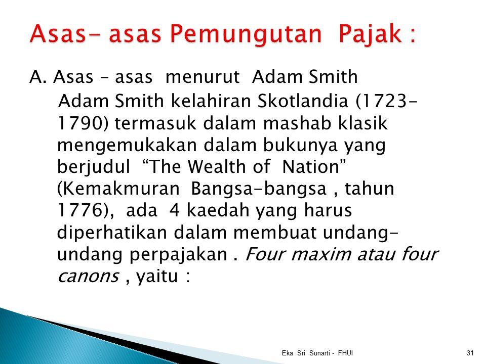 "A. Asas – asas menurut Adam Smith Adam Smith kelahiran Skotlandia (1723- 1790) termasuk dalam mashab klasik mengemukakan dalam bukunya yang berjudul """