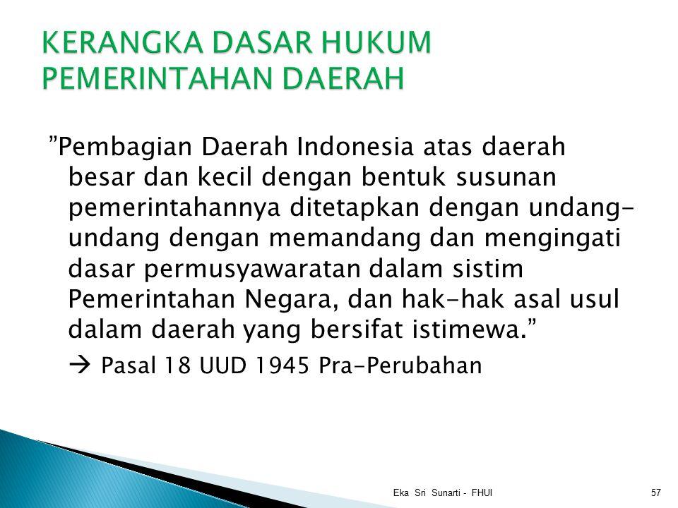 Pembagian Daerah Indonesia atas daerah besar dan kecil dengan bentuk susunan pemerintahannya ditetapkan dengan undang- undang dengan memandang dan mengingati dasar permusyawaratan dalam sistim Pemerintahan Negara, dan hak-hak asal usul dalam daerah yang bersifat istimewa.  Pasal 18 UUD 1945 Pra-Perubahan Eka Sri Sunarti - FHUI57