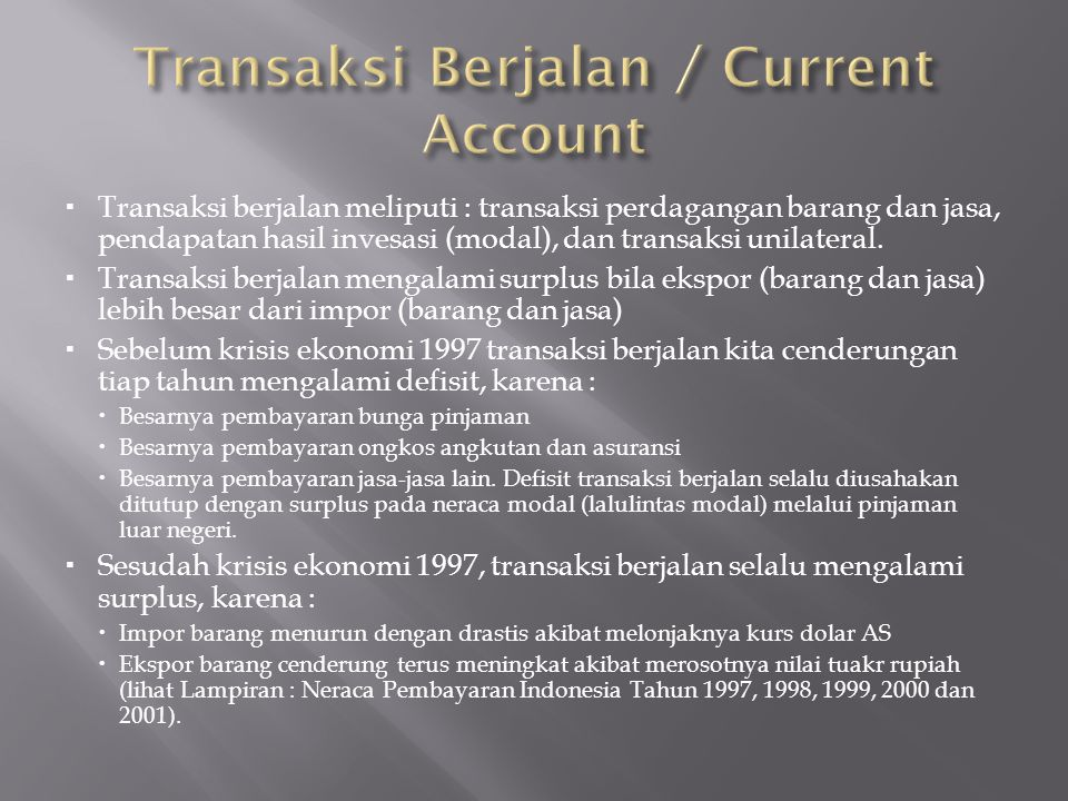 Transaksi berjalan meliputi : transaksi perdagangan barang dan jasa, pendapatan hasil invesasi (modal), dan transaksi unilateral.  Transaksi berjal