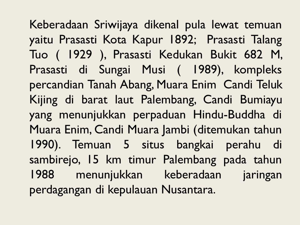 Keberadaan Sriwijaya dikenal pula lewat temuan yaitu Prasasti Kota Kapur 1892; Prasasti Talang Tuo ( 1929 ), Prasasti Kedukan Bukit 682 M, Prasasti di