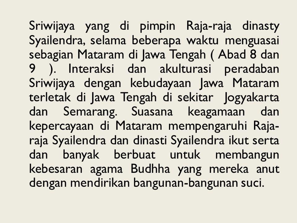 Sriwijaya yang di pimpin Raja-raja dinasty Syailendra, selama beberapa waktu menguasai sebagian Mataram di Jawa Tengah ( Abad 8 dan 9 ). Interaksi dan