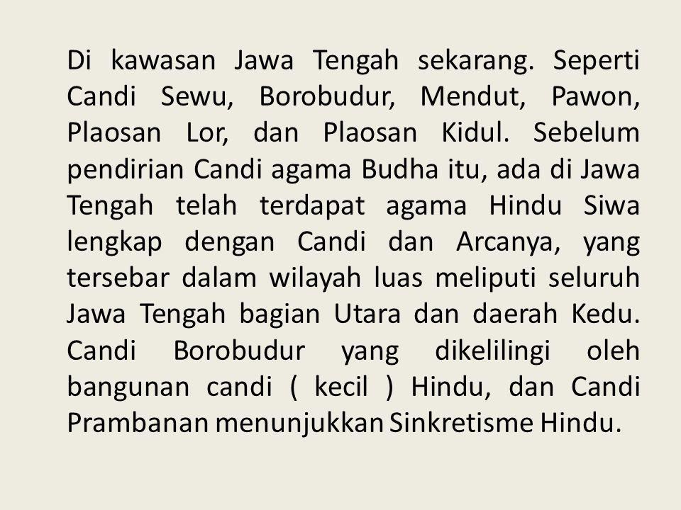 Di kawasan Jawa Tengah sekarang. Seperti Candi Sewu, Borobudur, Mendut, Pawon, Plaosan Lor, dan Plaosan Kidul. Sebelum pendirian Candi agama Budha itu