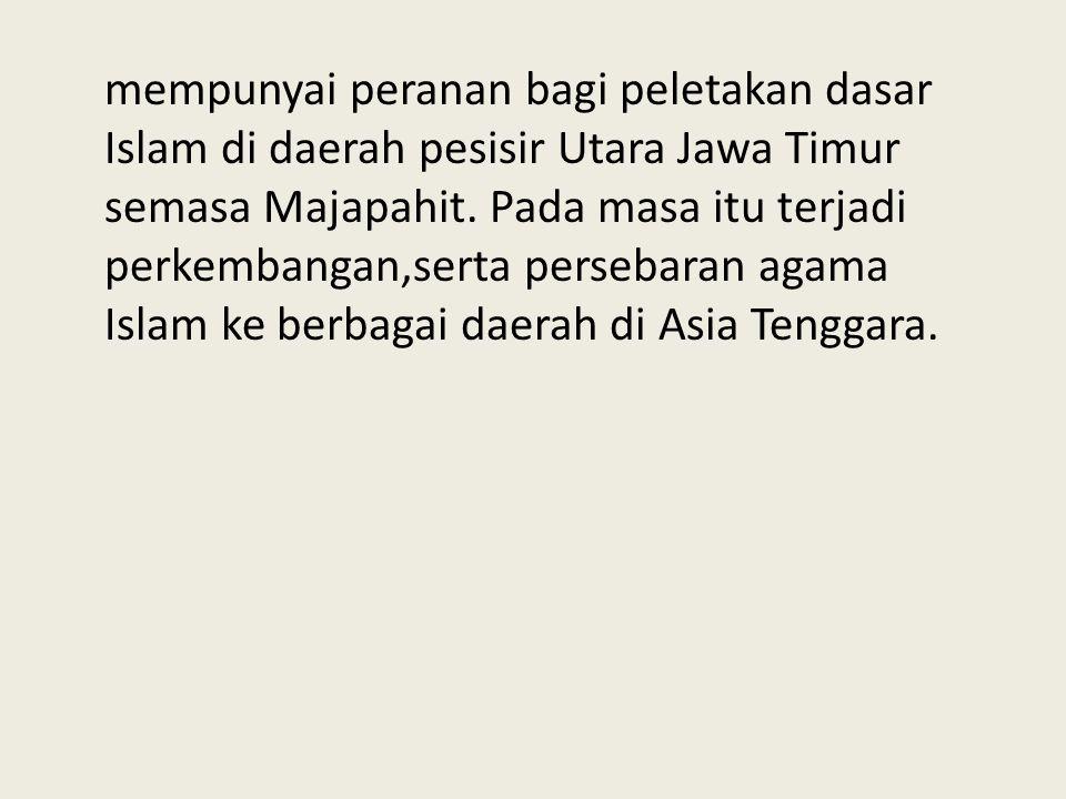 mempunyai peranan bagi peletakan dasar Islam di daerah pesisir Utara Jawa Timur semasa Majapahit. Pada masa itu terjadi perkembangan,serta persebaran