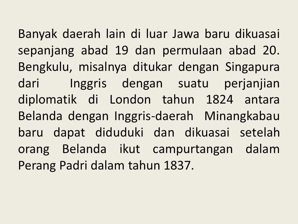 Banyak daerah lain di luar Jawa baru dikuasai sepanjang abad 19 dan permulaan abad 20. Bengkulu, misalnya ditukar dengan Singapura dari Inggris dengan