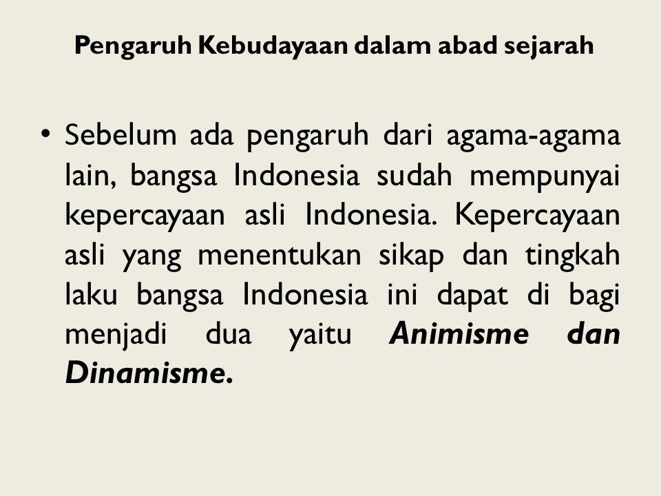 Pengaruh Kebudayaan dalam abad sejarah S ebelum ada pengaruh dari agama-agama lain, bangsa Indonesia sudah mempunyai kepercayaan asli Indonesia. Keper
