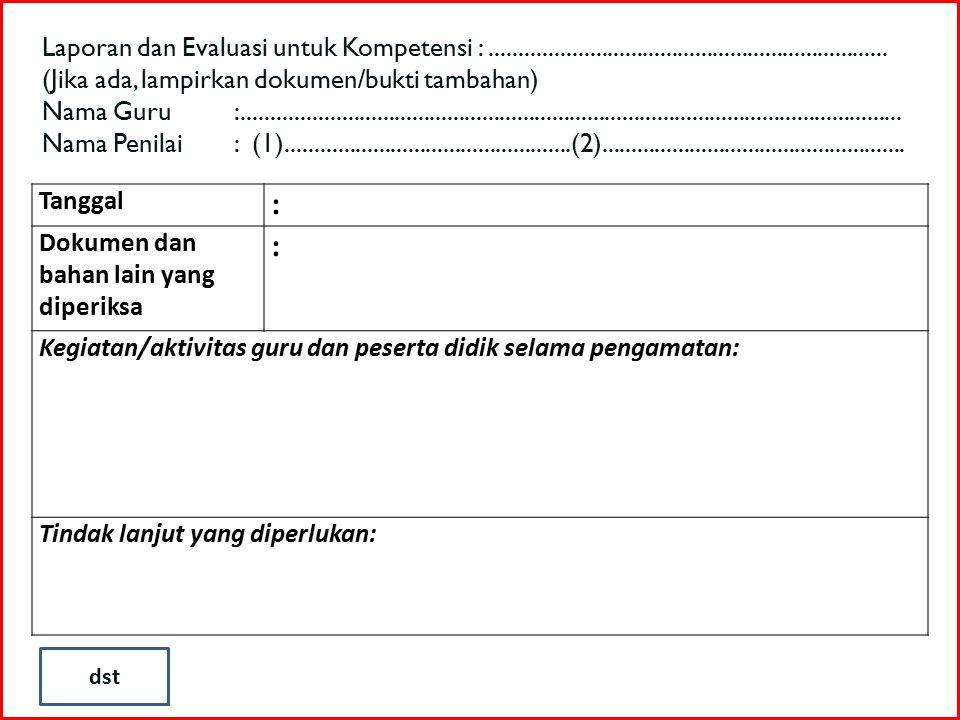 Tanggal : Dokumen dan bahan lain yang diperiksa : Kegiatan/aktivitas guru dan peserta didik selama pengamatan: Tindak lanjut yang diperlukan: Laporan