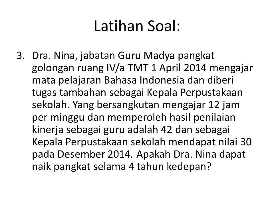 Latihan Soal: 3.Dra. Nina, jabatan Guru Madya pangkat golongan ruang IV/a TMT 1 April 2014 mengajar mata pelajaran Bahasa Indonesia dan diberi tugas t