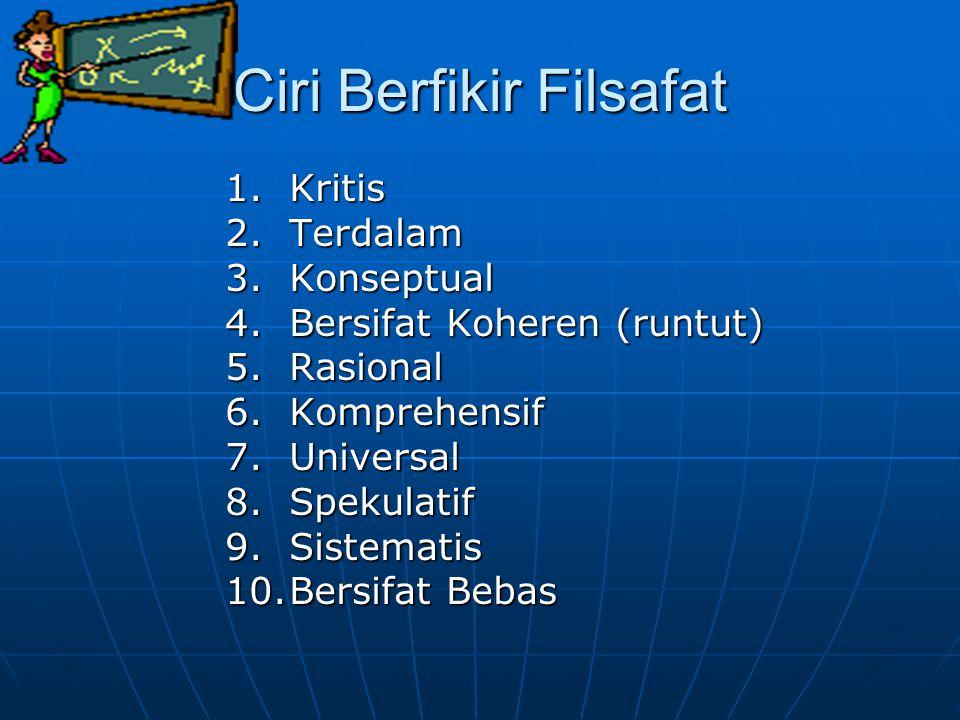Ciri Berfikir Filsafat 1.Kritis 2.Terdalam 3.Konseptual 4.Bersifat Koheren (runtut) 5.Rasional 6.Komprehensif 7.Universal 8.Spekulatif 9.Sistematis 10