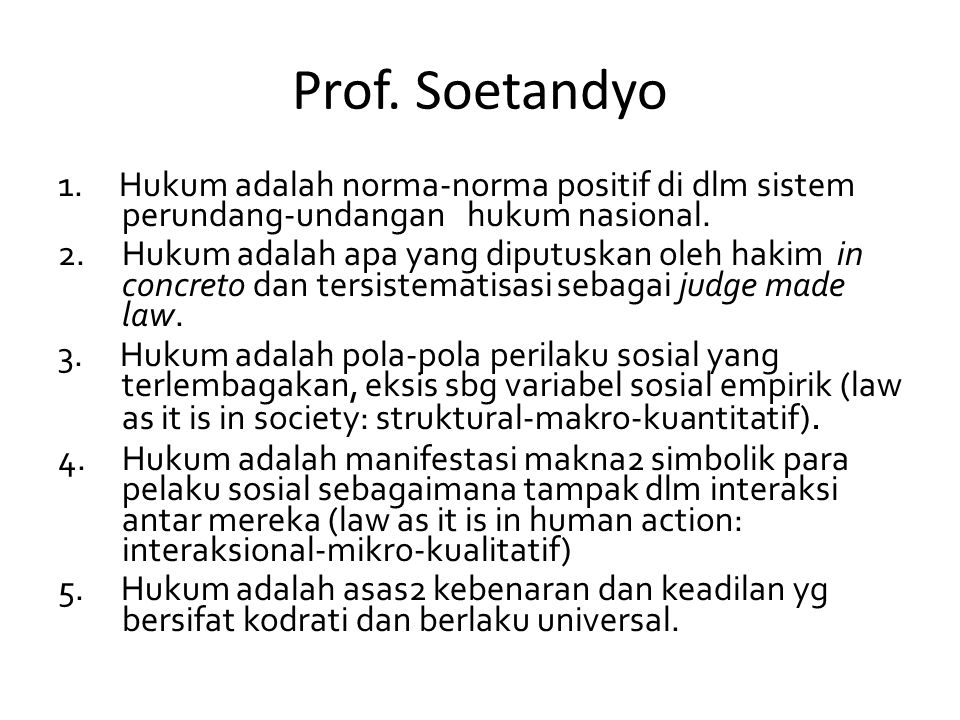 Prof. Soetandyo 1. Hukum adalah norma-norma positif di dlm sistem perundang-undangan hukum nasional. 2. Hukum adalah apa yang diputuskan oleh hakim in