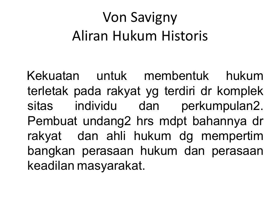 Von Savigny Aliran Hukum Historis Kekuatan untuk membentuk hukum terletak pada rakyat yg terdiri dr komplek sitas individu dan perkumpulan2. Pembuat u