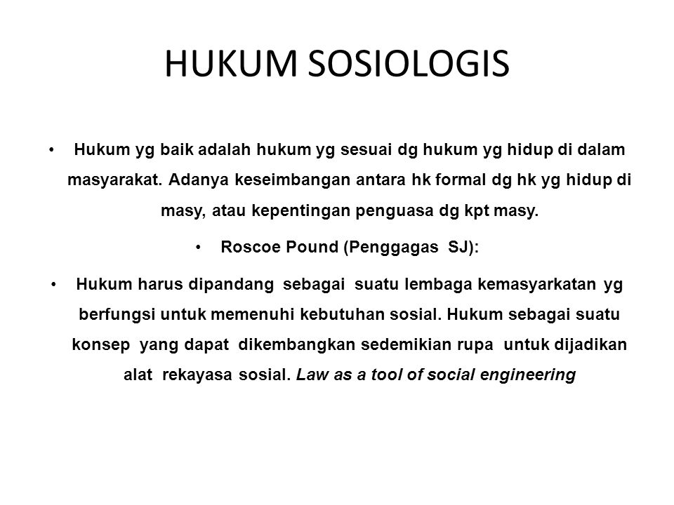 HUKUM SOSIOLOGIS (Sociological jurisprudence) Hukum yg baik adalah hukum yg sesuai dg hukum yg hidup di dalam masyarakat.