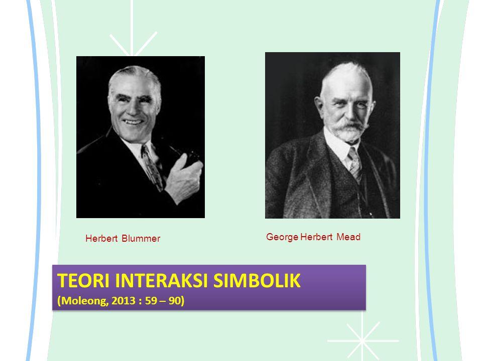 Herbert Blummer George Herbert Mead TEORI INTERAKSI SIMBOLIK (Moleong, 2013 : 59 – 90) TEORI INTERAKSI SIMBOLIK (Moleong, 2013 : 59 – 90)