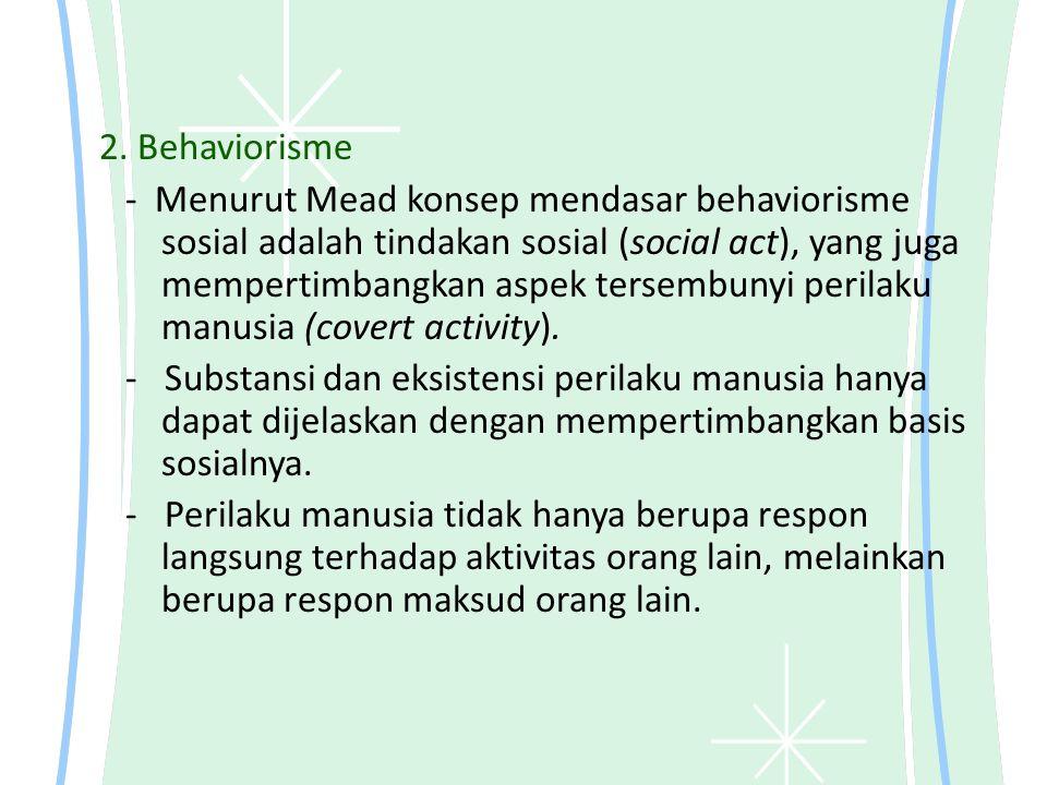 2. Behaviorisme - Menurut Mead konsep mendasar behaviorisme sosial adalah tindakan sosial (social act), yang juga mempertimbangkan aspek tersembunyi p