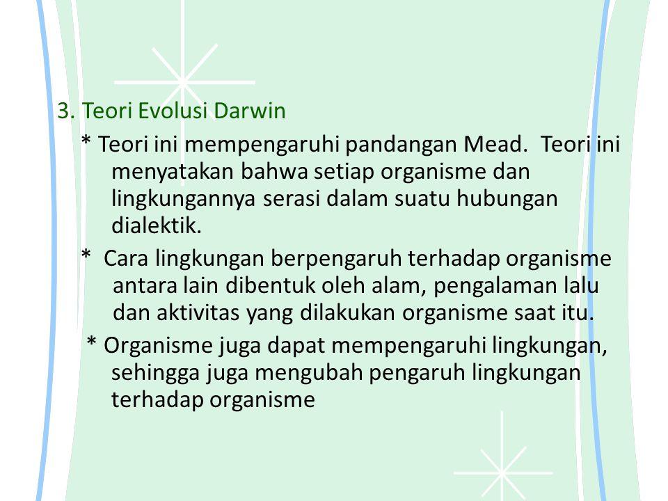 3. Teori Evolusi Darwin * Teori ini mempengaruhi pandangan Mead. Teori ini menyatakan bahwa setiap organisme dan lingkungannya serasi dalam suatu hubu