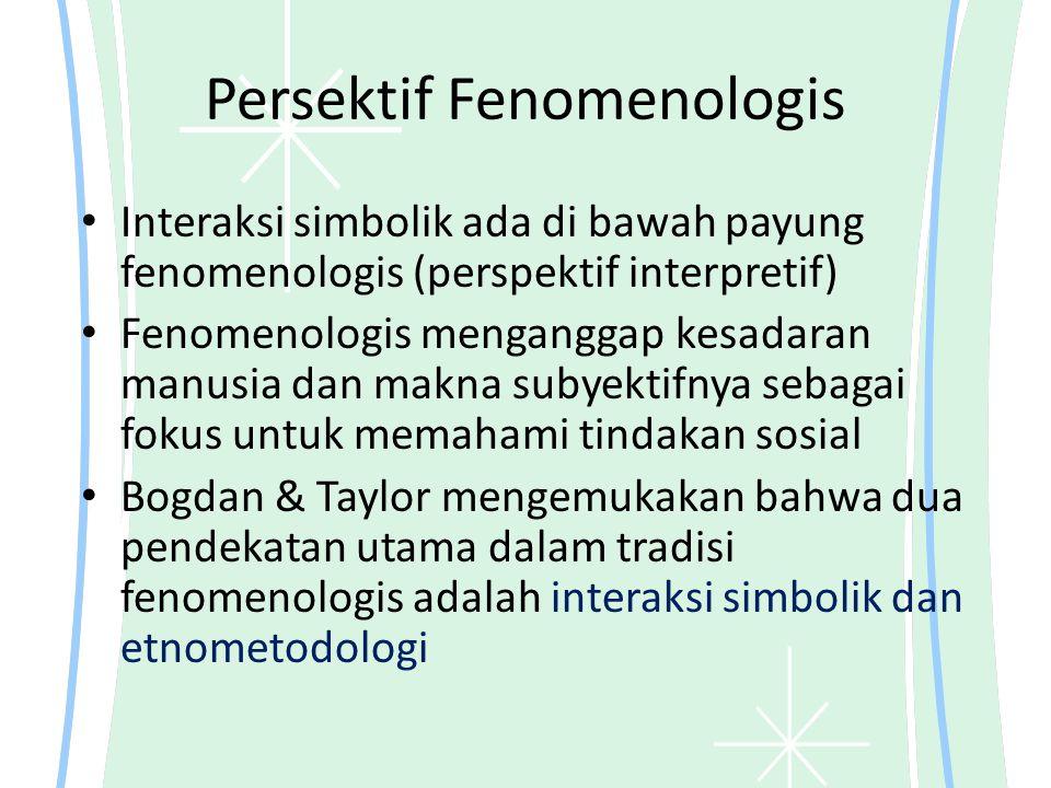 Persektif Fenomenologis Interaksi simbolik ada di bawah payung fenomenologis (perspektif interpretif) Fenomenologis menganggap kesadaran manusia dan makna subyektifnya sebagai fokus untuk memahami tindakan sosial Bogdan & Taylor mengemukakan bahwa dua pendekatan utama dalam tradisi fenomenologis adalah interaksi simbolik dan etnometodologi