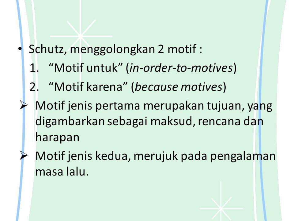 """Schutz, menggolongkan 2 motif : 1. """"Motif untuk"""" (in-order-to-motives) 2. """"Motif karena"""" (because motives)  Motif jenis pertama merupakan tujuan, yan"""