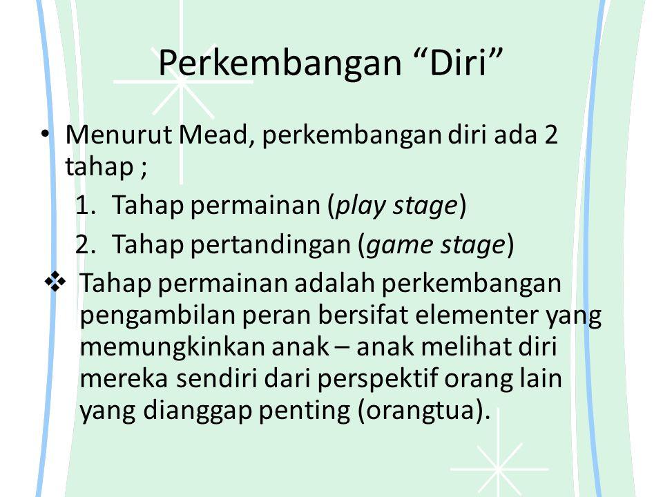 Perkembangan Diri Menurut Mead, perkembangan diri ada 2 tahap ; 1.Tahap permainan (play stage) 2.Tahap pertandingan (game stage)  Tahap permainan adalah perkembangan pengambilan peran bersifat elementer yang memungkinkan anak – anak melihat diri mereka sendiri dari perspektif orang lain yang dianggap penting (orangtua).