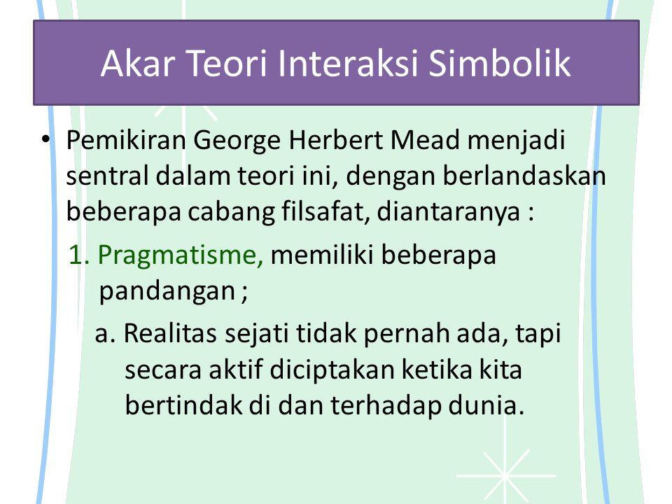 Akar Teori Interaksi Simbolik Pemikiran George Herbert Mead menjadi sentral dalam teori ini, dengan berlandaskan beberapa cabang filsafat, diantaranya : 1.