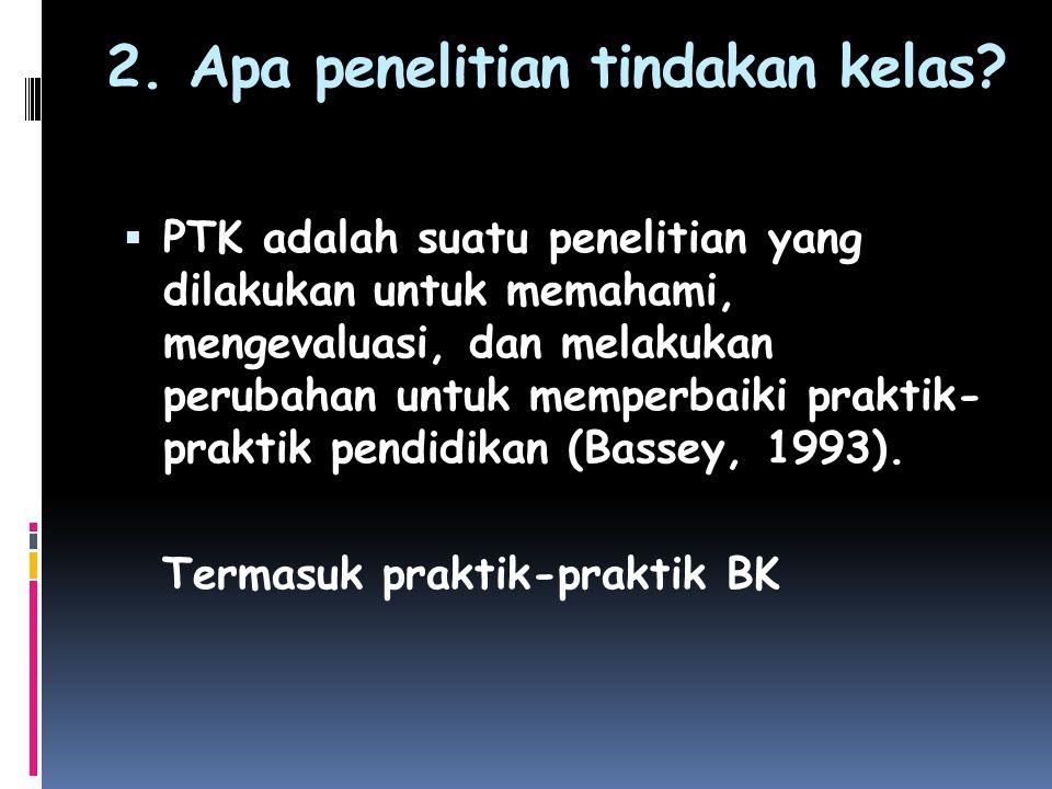 2. Apa penelitian tindakan kelas?  PTK adalah suatu penelitian yang dilakukan untuk memahami, mengevaluasi, dan melakukan perubahan untuk memperbaiki