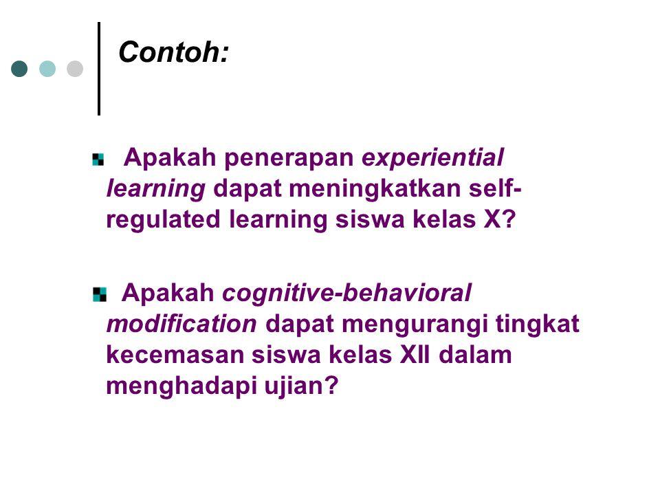 Contoh: Apakah penerapan experiential learning dapat meningkatkan self- regulated learning siswa kelas X? Apakah cognitive-behavioral modification dap