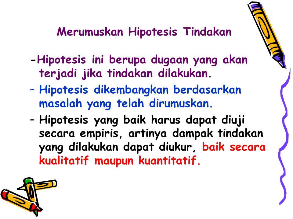 -Hipotesis ini berupa dugaan yang akan terjadi jika tindakan dilakukan. –Hipotesis dikembangkan berdasarkan masalah yang telah dirumuskan. –Hipotesis