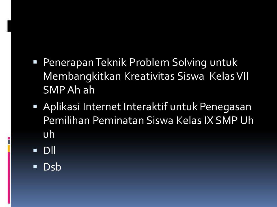  Penerapan Teknik Problem Solving untuk Membangkitkan Kreativitas Siswa Kelas VII SMP Ah ah  Aplikasi Internet Interaktif untuk Penegasan Pemilihan