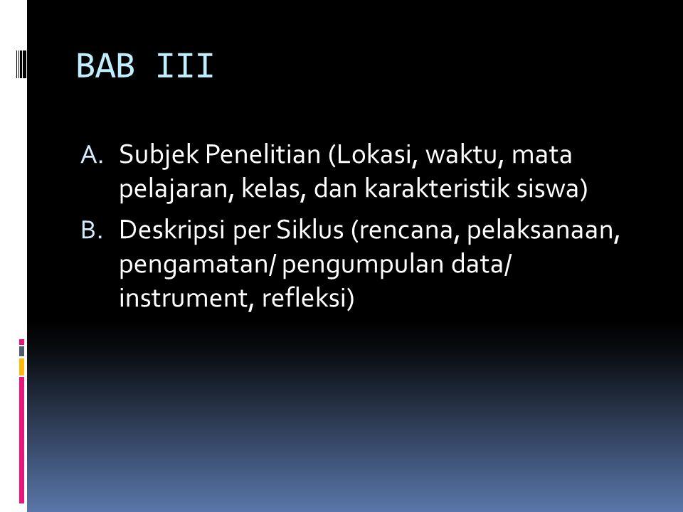 BAB III A. Subjek Penelitian (Lokasi, waktu, mata pelajaran, kelas, dan karakteristik siswa) B. Deskripsi per Siklus (rencana, pelaksanaan, pengamatan