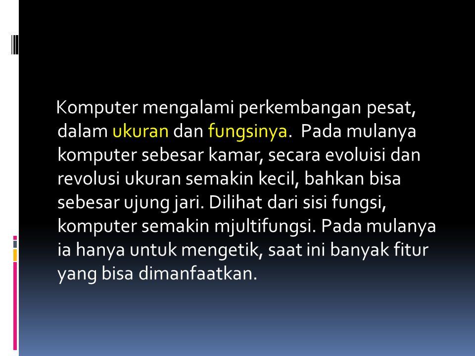 Komputer mengalami perkembangan pesat, dalam ukuran dan fungsinya. Pada mulanya komputer sebesar kamar, secara evoluisi dan revolusi ukuran semakin ke