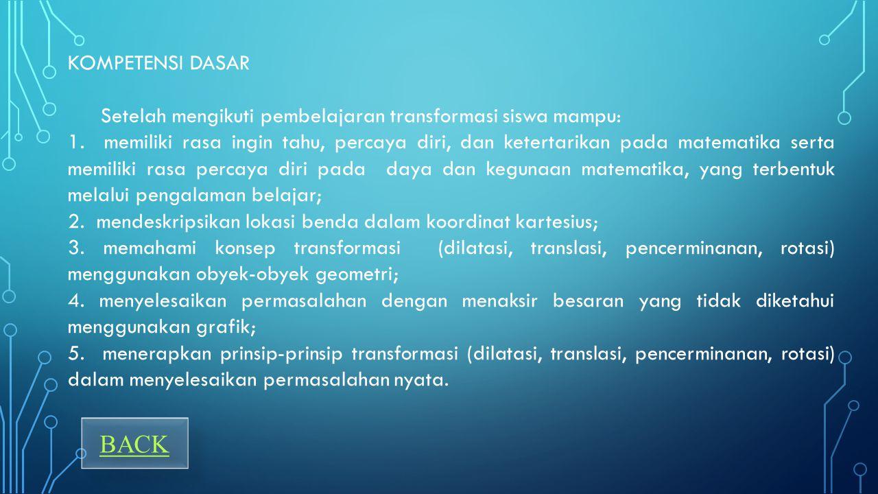 KOMPETENSI DASAR Setelah mengikuti pembelajaran transformasi siswa mampu: 1.