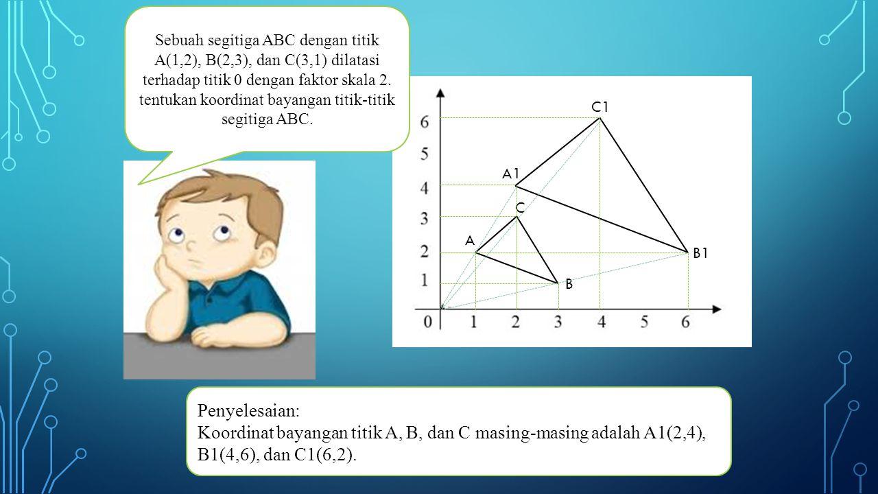 Sebuah segitiga ABC dengan titik A(1,2), B(2,3), dan C(3,1) dilatasi terhadap titik 0 dengan faktor skala 2.